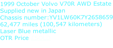 1999 October Volvo V70R AWD Estate Supplied new in Japan Chassis number:YV1LW60K7Y2658659 62,477 miles (100,547 kilometers) Laser Blue metallic OTR Price £SOLD